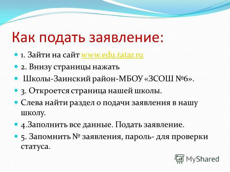 Как подать заявление: 1. Зайти на сайт www.edu.tatar.ruwww.edu.tatar.ru 2. Внизу страницы нажать Школы-Заинский район-МБОУ «ЗСОШ 6». 3. Откроется страница нашей школы. Слева найти раздел о подачи заявления в нашу школу. 4. Заполнить все данные. Подат
