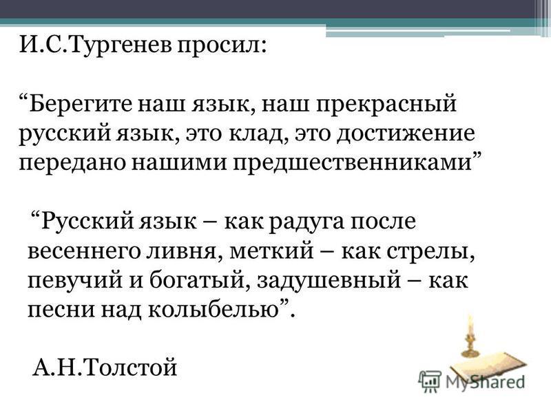 И.С.Тургенев просил: Берегите наш язык, наш прекрасный русский язык, это клад, это достижение передано нашими предшественниками Русский язык – как радуга после весеннего ливня, меткий – как стрелы, певучий и богатый, задушевный – как песни над колыбе