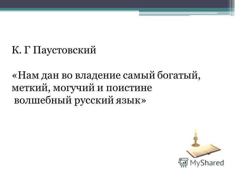 К. Г Паустовский «Нам дан во владение самый богатый, меткий, могучий и поистине волшебный русский язык»