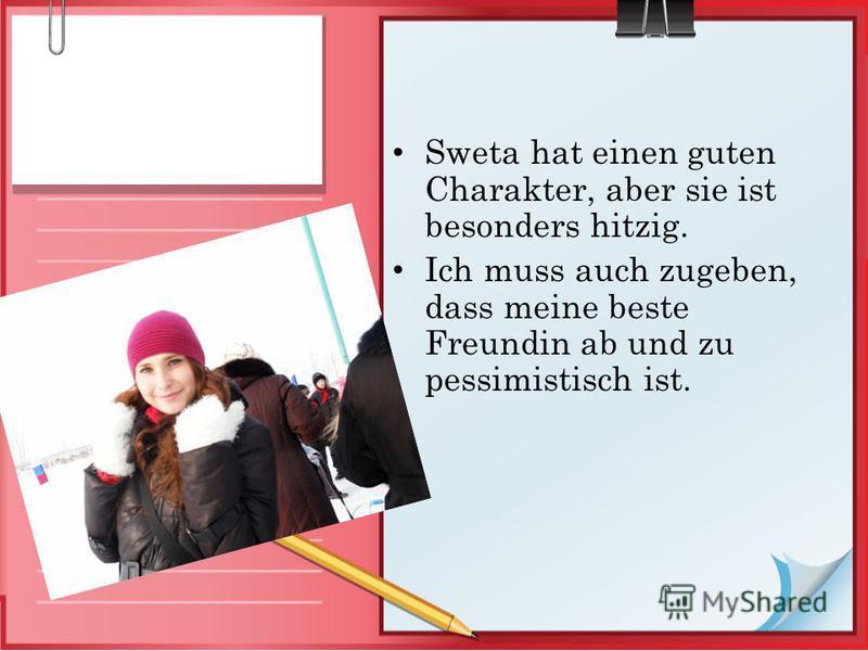 Sweta hat einen guten Charakter, aber sie ist besonders hitzig. Ich muss auch zugeben, dass meine beste Freundin ab und zu pessimistisch ist.