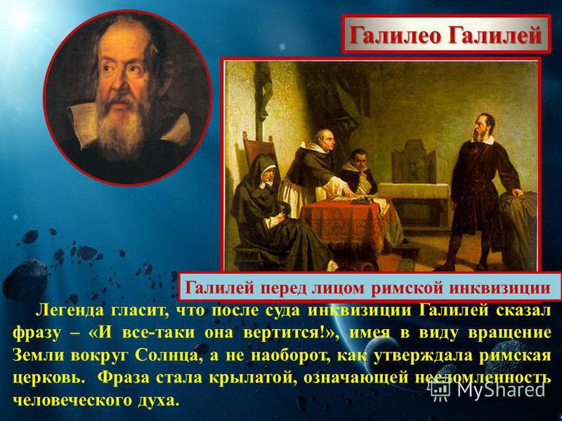 Галилео Галилей Галилей перед лицом римской инквизиции Легенда гласит, что после суда инквизиции Галилей сказал фразу – «И все-таки она вертится!», имея в виду вращение Земли вокруг Солнца, а не наоборот, как утверждала римская церковь. Фраза стала к