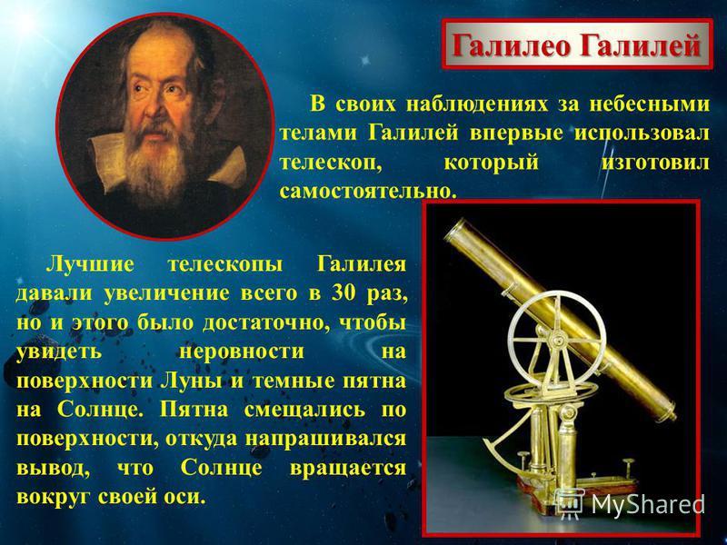 Галилео Галилей В своих наблюдениях за небесными телами Галилей впервые использовал телескоп, который изготовил самостоятельно. Лучшие телескопы Галилея давали увеличение всего в 30 раз, но и этого было достаточно, чтобы увидеть неровности на поверхн