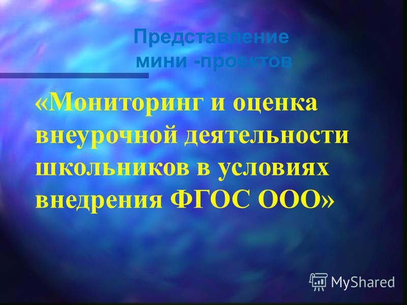 Представление мини -проектов «Мониторинг и оценка внеурочной деятельности школьников в условиях внедрения ФГОС ООО»