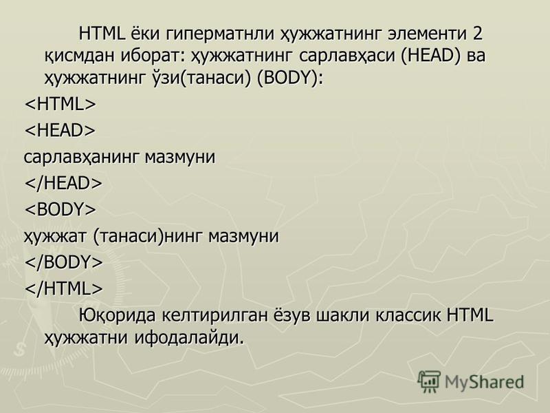 HTML ёки гиперматнли ҳужжатнинг элементи 2 қисмдан иборат: ҳужжатнинг сарлавҳаси (HEAD) ва ҳужжатнинг ўзи(танаси) (BODY): <HTML> <HEAD> сарлавҳанинг мазмуни </HEAD> <BODY> ҳужжат (танаси)нинг мазмуни </BODY> </HTML> Юқорида келтирилган ёзув шакли кла