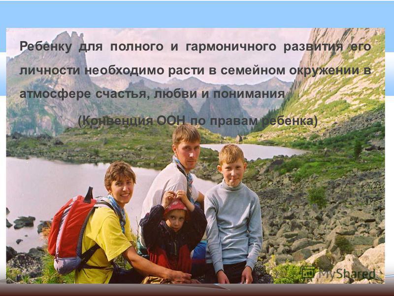 Ребенку для полного и гармоничного развития его личности необходимо расти в семейном окружении в атмосфере счастья, любви и понимания (Конвенция ООН по правам ребенка)