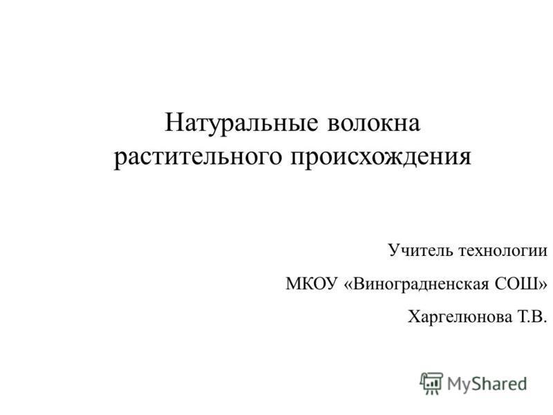 Натуральные волокна растительного происхождения Учитель технологии МКОУ «Виноградненская СОШ» Харгелюнова Т.В.
