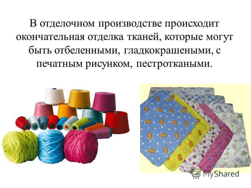 В отделочном производстве происходит окончательная отделка тканей, которые могут быть отбеленными, гладкокрашеными, с печатным рисунком, пестроткаными.