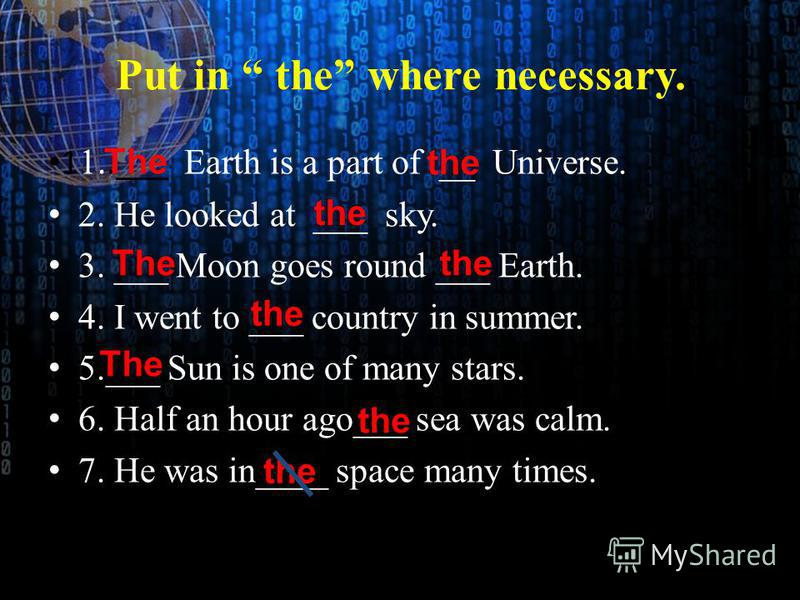 Put in the where necessary. 1 1..___ Earth is a part of __ Universe. 2. He looked at ___ sky. 3. ___ Moon goes round ___ Earth. 4. I went to ___ country in summer. 5.___ Sun is one of many stars. 6. Half an hour ago___ sea was calm. 7. He was in____