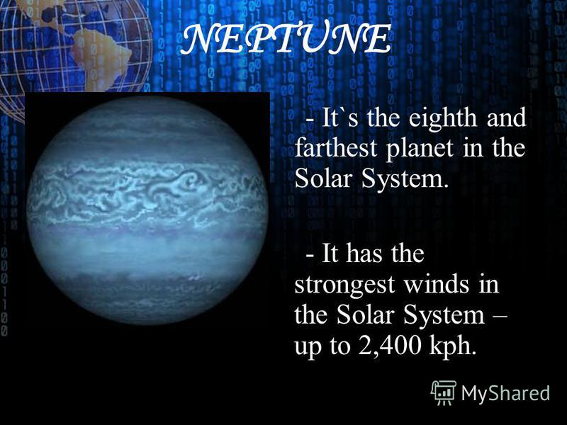 NEPTUNE - It`s the eighth and farthest planet in the Solar System. - It has the strongest winds in the Solar System – up to 2,400 kph.