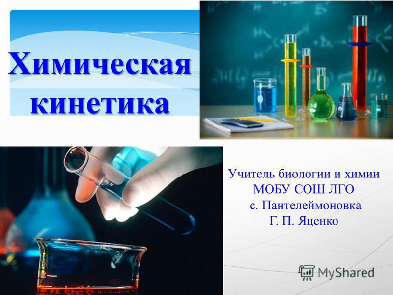 Химическая кинетика Учитель биологии и химии МОБУ СОШ ЛГО с. Пантелеймоновка Г. П. Яценко