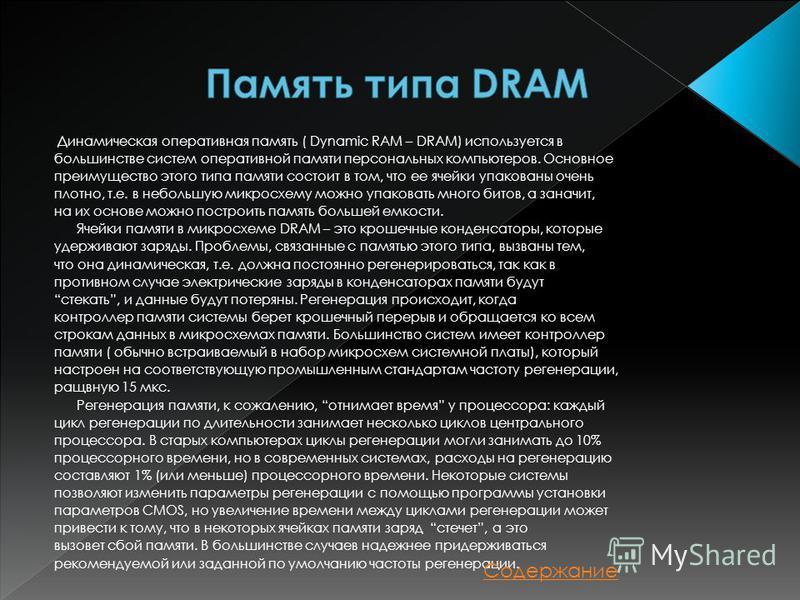 Динамическая оперативная память ( Dynamic RAM – DRAM) используется в большинстве систем оперативной памяти персональных компьютеров. Основное преимущество этого типа памяти состоит в том, что ее ячейки упакованы очень плотно, т.е. в небольшую микросх