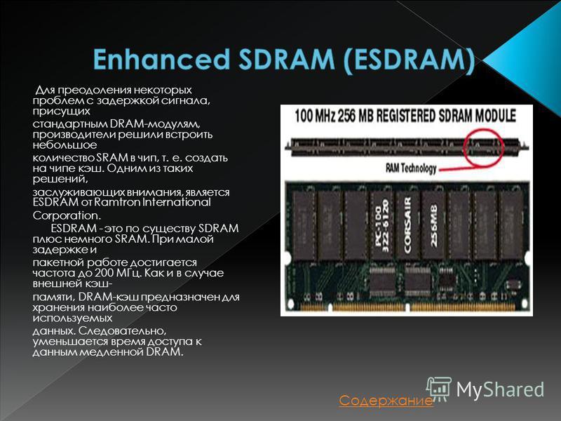 Для преодоления некоторых проблем с задержкой сигнала, присущих стандартным DRAM-модулям, производители решили встроить небольшое количество SRAM в чип, т. е. создать на чипе кэш. Одним из таких решений, заслуживающих внимания, является ESDRAM от Ram