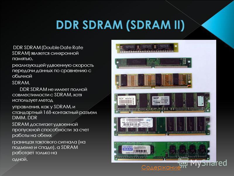 DDR SDRAM (Double Date Rate SDRAM) является синхронной памятью, реализующей удвоенную скорость передачи данных по сравнению с обычной SDRAM. DDR SDRAM не имеет полной совместимости с SDRAM, хотя использует метод управления, как у SDRAM, и стандартный