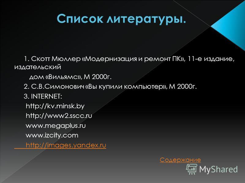 1. Скотт Мюллер «Модернизация и ремонт ПК», 11-е издание, издательский дом «Вильямс», М 2000 г. 2. С.В.Симонович «Вы купили компьютер», М 2000 г. 3. INTERNET: http://kv.minsk.by http://www2.sscc.ru www.megaplus.ru www.izcity.com http://images.yandex.