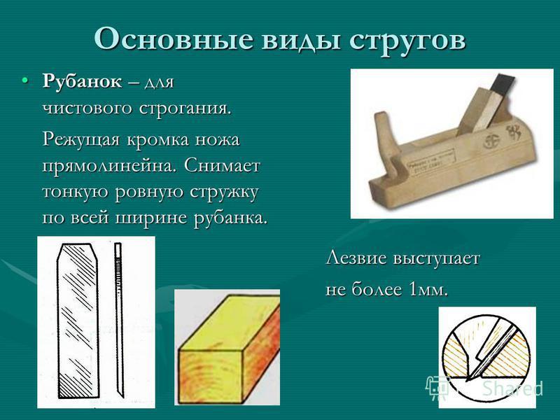 Основные виды стругов Рубанок – для чистового строгания.Рубанок – для чистового строгания. Режущая кромка ножа прямолинейна. Снимает тонкую ровную стружку по всей ширине рубанка. Лезвие выступает не более 1 мм.
