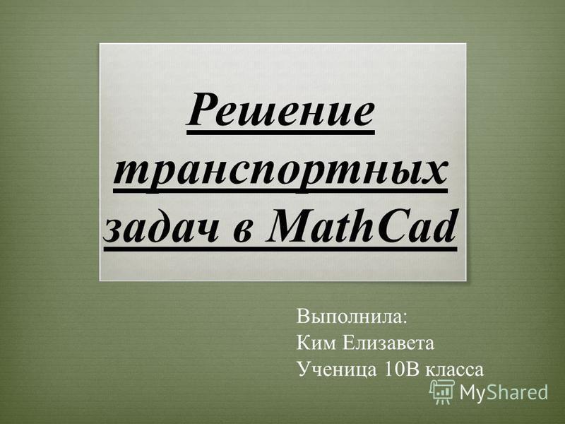 Решение транспортных задач в MathCad Выполнила: Ким Елизавета Ученица 10В класса