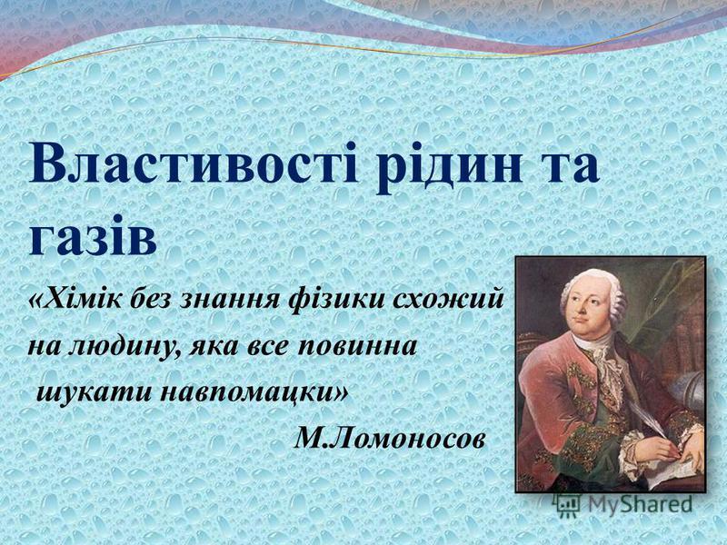 Властивості рідин та газів «Хімік без знання фізики схожий на людину, яка все повинна шукати навпомацки» М.Ломоносов