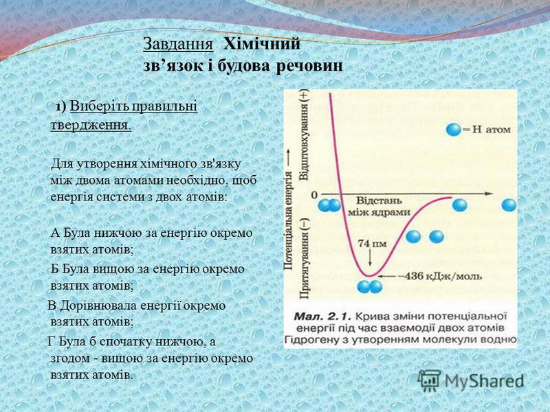 1 ) Виберіть правильні твердження. Для утворення хімічного зв'язку між двома атомами необхідно, щоб енергія системи з двох атомів: А Була нижчою за енергію окремо взятих атомів; Б Була вищою за енергію окремо взятих атомів; В Дорівнювала енергії окре