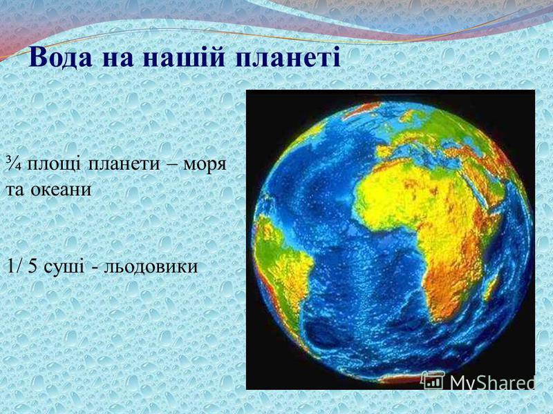 Вода на нашій планеті ¾ площі планети – моря та океани 1/ 5 суші - льодовики
