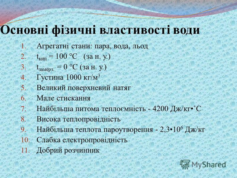 Основні фізичні властивості води 1. Агрегатні стани: пара, вода, льод 2. t кип = 100 °С (за н. у.) 3. t замерз. = 0 °С (за н. у.) 4. Густина 1000 кг/м 3 5. Великий поверхневий натяг 6. Мале стискання 7. Найбільша питома теплоємність - 4200 Дж/кг˚С 8.