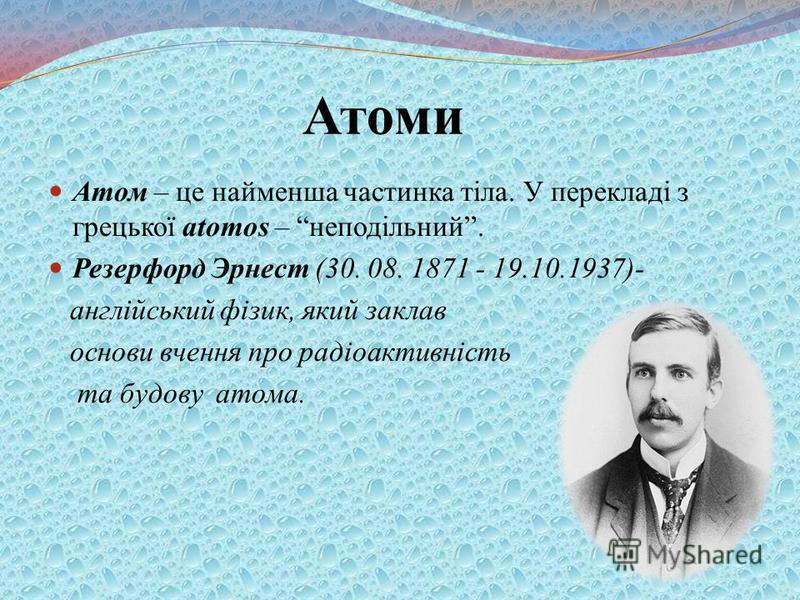 Атоми Атом – це найменша частинка тіла. У перекладі з грецької atomos – неподільний. Резерфорд Эрнест (30. 08. 1871 - 19.10.1937)- англійський фізик, який заклав основи вчення про радіоактивність та будову атома.