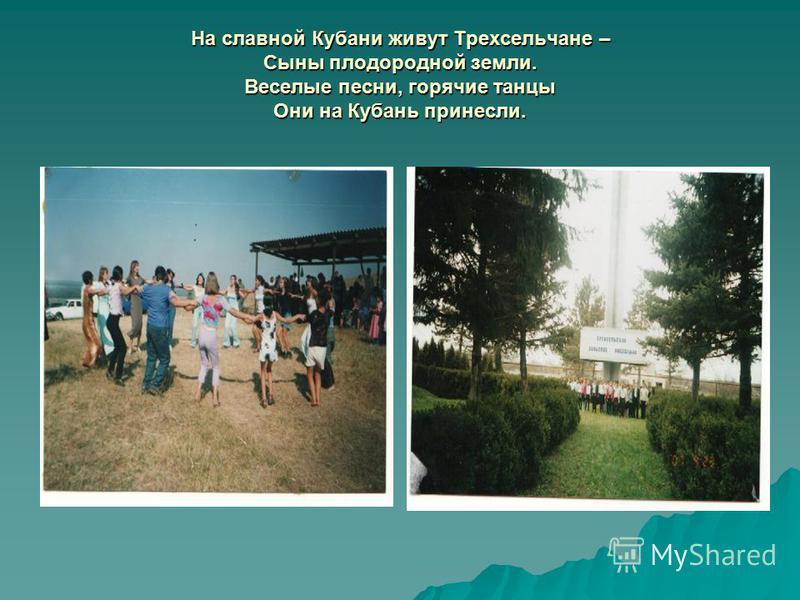 На славной Кубани живут Трехсельчане – Сыны плодородной земли. Веселые песни, горячие танцы Они на Кубань принесли.