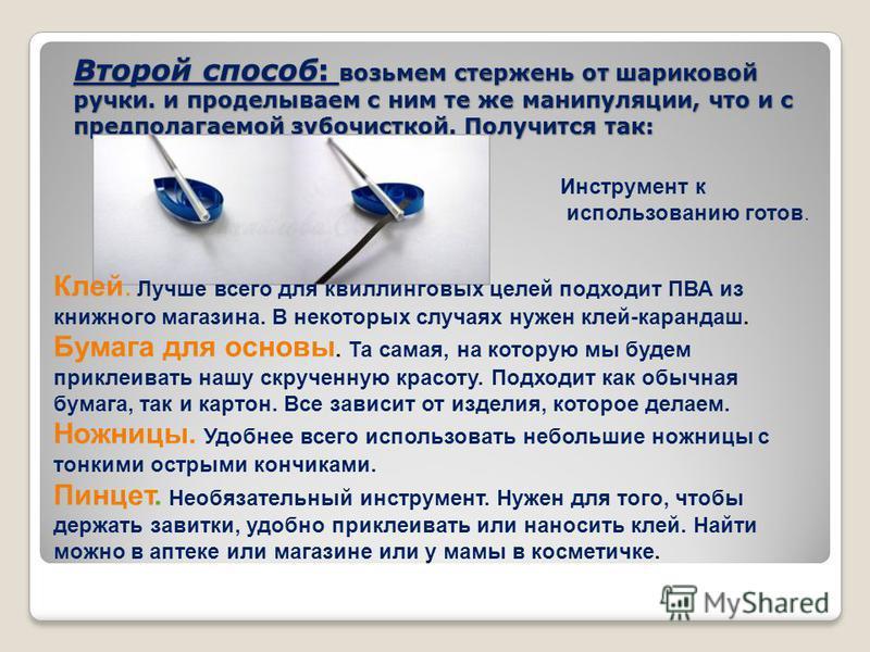 Второй способ: возьмем стержень от шариковой ручки. и проделываем с ним те же манипуляции, что и с предполагаемой зубочисткой. Получится так: Клей. Лучше всего для квиллинговых целей подходит ПВА из книжного магазина. В некоторых случаях нужен клей-к