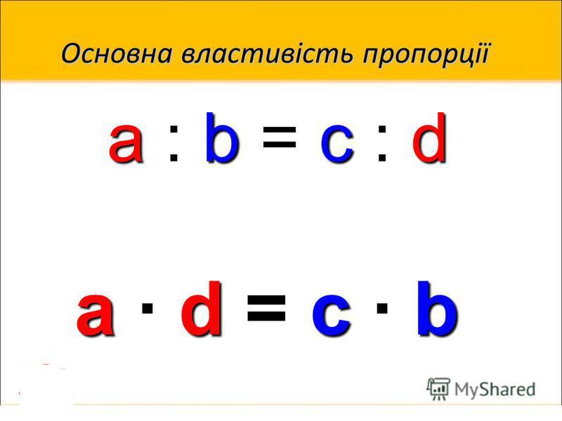 Основна властивість пропорції a : b = c : d a d dd d = == = c b