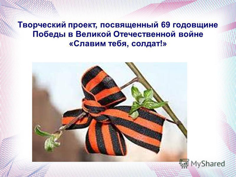 Творческий проект, посвященный 69 годовщине Победы в Великой Отечественной войне «Славим тебя, солдат!»