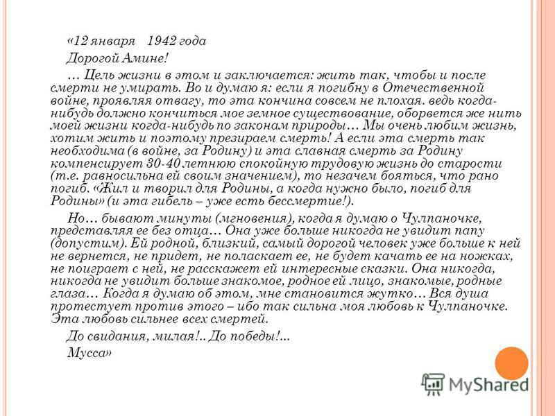 «12 января 1942 года Дорогой Амине! … Цель жизни в этом и заключается: жить так, чтобы и после смерти не умирать. Во и думаю я: если я погибну в Отечественной войне, проявляя отвагу, то эта кончина совсем не плохая. ведь когда- нибудь должно кончитьс