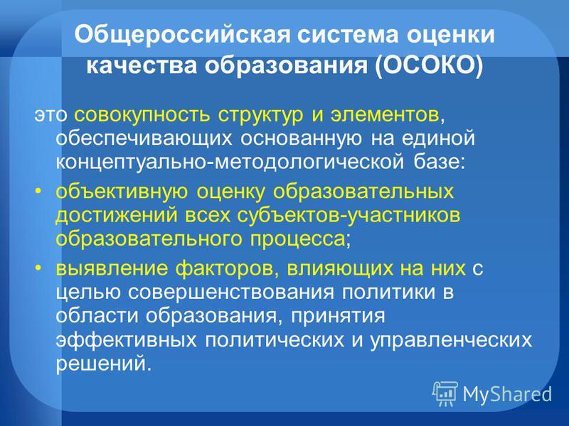 Общероссийская система оценки качества образования (ОСОКО) это совокупность структур и элементов, обеспечивающих основанную на единой концептуально-методологической базе: объективную оценку образоватьельных достижений всех субъектов-участников образо