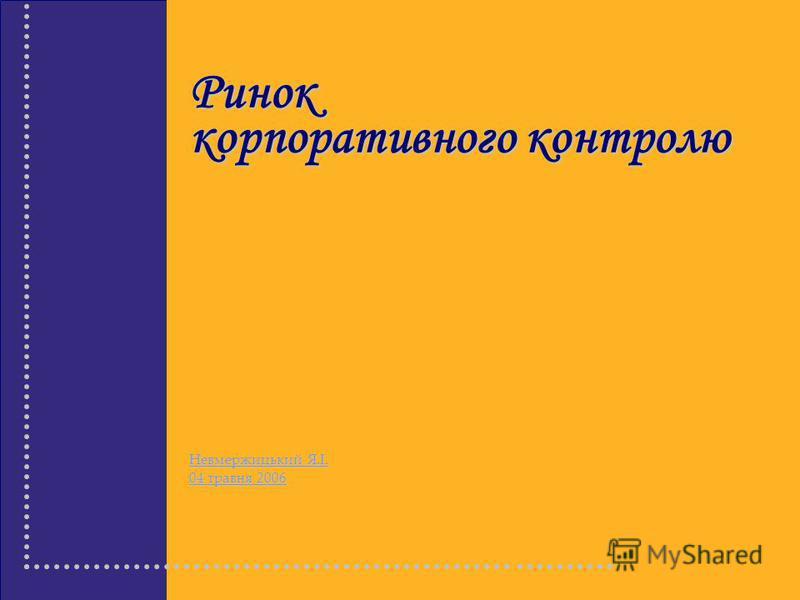 Ринок корпоративного контролю Невмержицький Я.І. 04 травня 2006