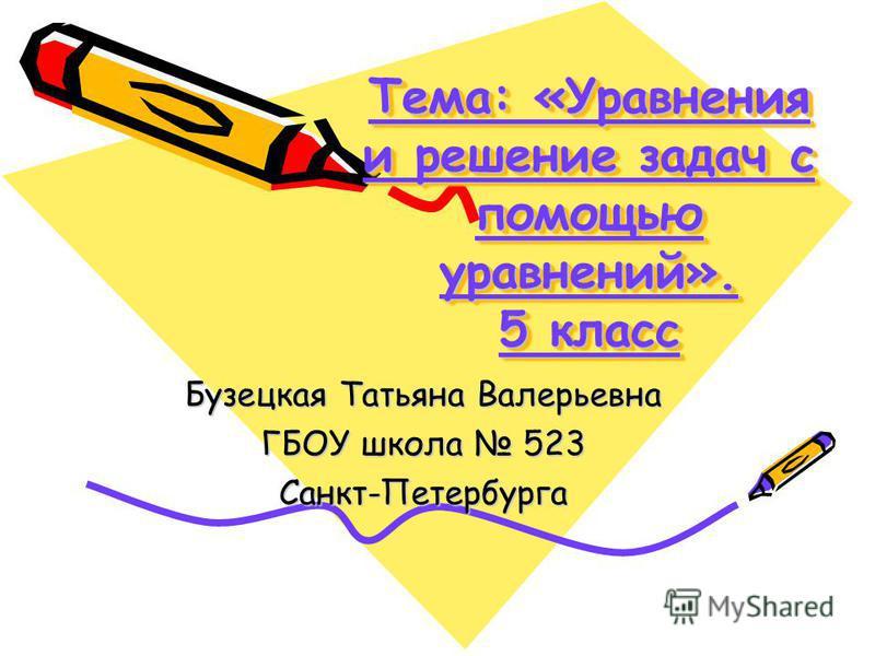 Тема: «Уравнения и решение задач с помощью уравнений». 5 класс Бузецкая Татьяна Валерьевна ГБОУ школа 523 Санкт-Петербурга
