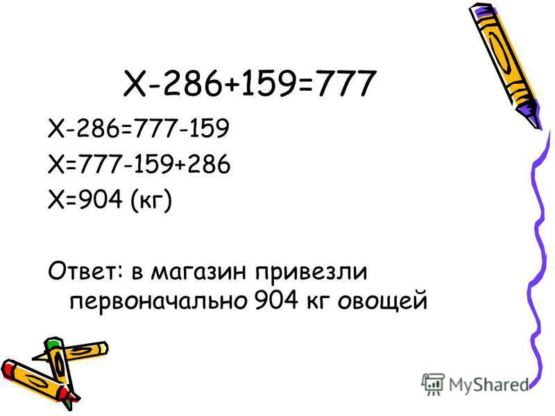 X-286+159=777 X-286=777-159 X=777-159+286 X=904 (кг) Ответ: в магазин привезли первоначально 904 кг овощей