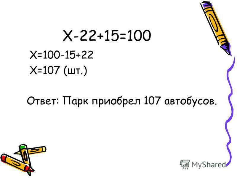 X-22+15=100 X=100-15+22 X=107 (шт.) Ответ: Парк приобрел 107 автобусов.