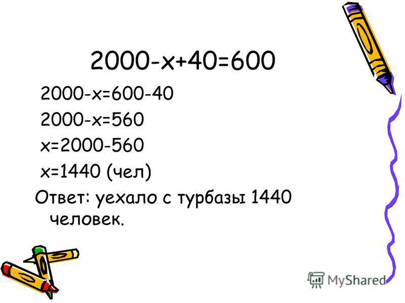 2000-x+40=600 2000-x=600-40 2000-x=560 x=2000-560 x=1440 (чел) Ответ: уехало с турбазы 1440 человек.