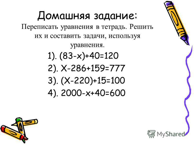 Домашняя задание: Переписать уравнения в тетрадь. Решить их и составить задачи, используя уравнения. 1). (83-x)+40=120 2). X-286+159=777 3). (X-220)+15=100 4). 2000-x+40=600