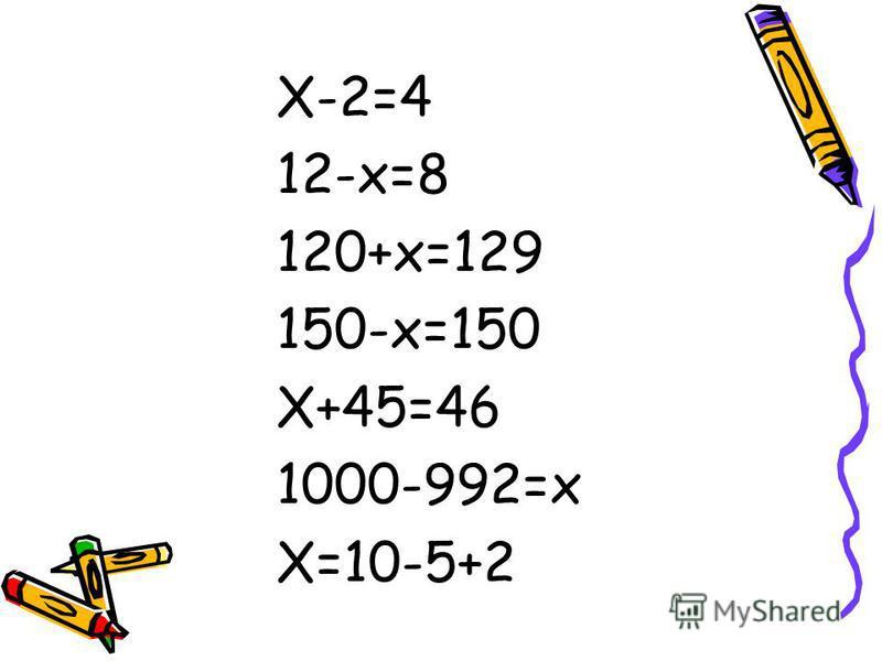 X-2=4 12-x=8 120+x=129 150-x=150 X+45=46 1000-992=x X=10-5+2