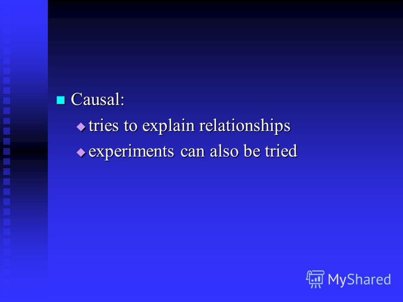 Causal: Causal: tries to explain relationships tries to explain relationships experiments can also be tried experiments can also be tried