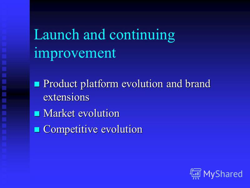 Launch and continuing improvement Product platform evolution and brand extensions Product platform evolution and brand extensions Market evolution Market evolution Competitive evolution Competitive evolution