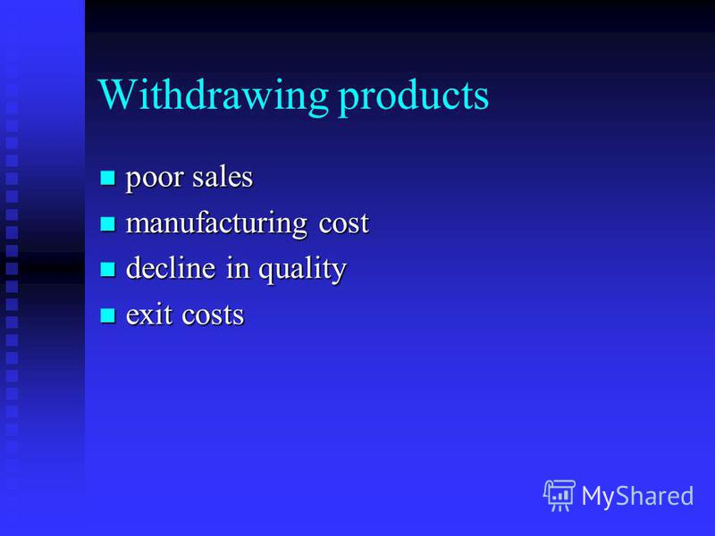 Withdrawing products poor sales poor sales manufacturing cost manufacturing cost decline in quality decline in quality exit costs exit costs
