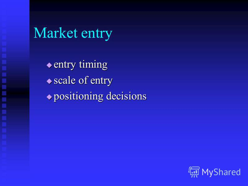 Market entry entry timing entry timing scale of entry scale of entry positioning decisions positioning decisions