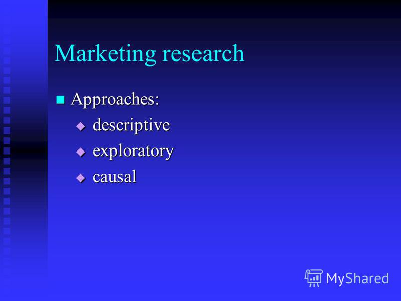 Marketing research Approaches: Approaches: descriptive descriptive exploratory exploratory causal causal