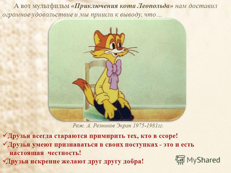 А вот мультфильм «Приключения кота Леопольда» нам доставил огромное удовольствие и мы пришли к выводу, что… Друзья всегда стараются примирить тех, кто в ссоре! Друзья умеют признаваться в своих поступках - это и есть настоящая честность! Друзья искре