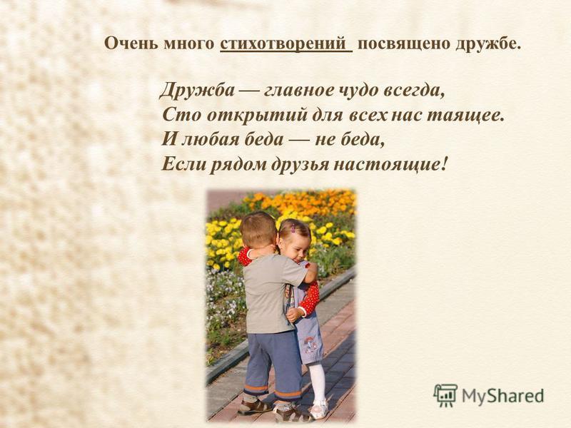 Очень много стихотворений посвящено дружбе. Дружба главное чудо всегда, Сто открытий для всех нас таящее. И любая беда не беда, Если рядом друзья настоящие!