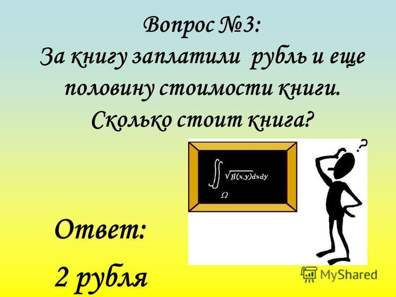 Вопрос 3: За книгу заплатили рубль и еще половину стоимости книги. Сколько стоит книга? Ответ: 2 рубля