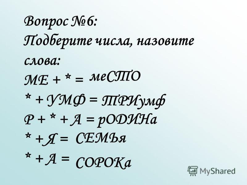 Вопрос 6: Подберите числа, назовите слова: МЕ + * = * + УМФ = Р + * + А = * + Я = * + А = меСТО ТРИумф р ОДИНа СЕМЬя СОРОКа