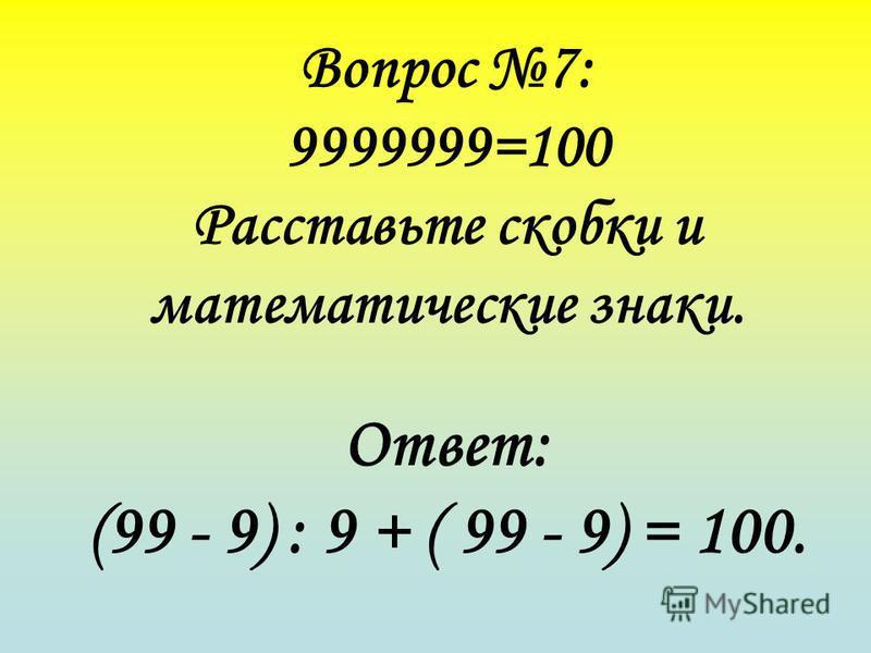 Вопрос 7: 9999999=100 Расставьте скобки и математические знаки. Ответ: (99 - 9) : 9 + ( 99 - 9) = 100.