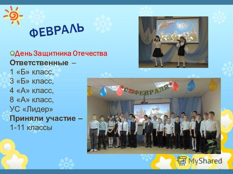 День Защитника Отечества Ответственные – 1 «Б» класс, 3 «Б» класс, 4 «А» класс, 8 «А» класс, УС «Лидер» Приняли участие – 1-11 классы