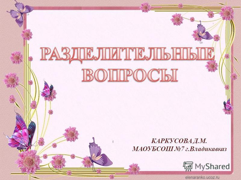 КАРКУСОВА Д.М. МАОУБСОШ 7 г.Владикавказ